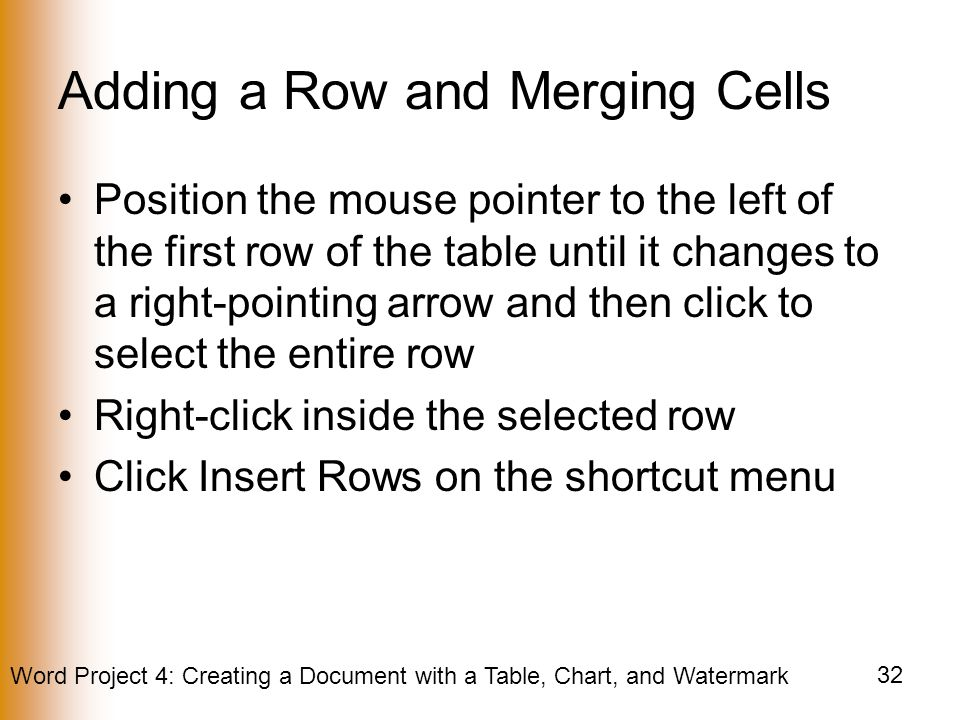 Word Project 4: Creating a Document with a Table, Chart, and Watermark 32 Adding a Row and Merging Cells Position the mouse pointer to the left of the first row of the table until it changes to a right-pointing arrow and then click to select the entire row Right-click inside the selected row Click Insert Rows on the shortcut menu