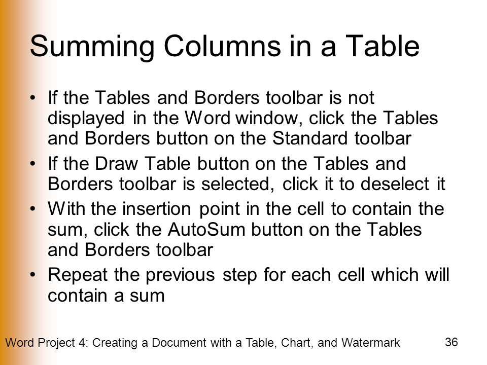 Word Project 4: Creating a Document with a Table, Chart, and Watermark 36 Summing Columns in a Table If the Tables and Borders toolbar is not displayed in the Word window, click the Tables and Borders button on the Standard toolbar If the Draw Table button on the Tables and Borders toolbar is selected, click it to deselect it With the insertion point in the cell to contain the sum, click the AutoSum button on the Tables and Borders toolbar Repeat the previous step for each cell which will contain a sum