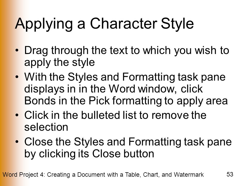 Word Project 4: Creating a Document with a Table, Chart, and Watermark 53 Applying a Character Style Drag through the text to which you wish to apply the style With the Styles and Formatting task pane displays in in the Word window, click Bonds in the Pick formatting to apply area Click in the bulleted list to remove the selection Close the Styles and Formatting task pane by clicking its Close button