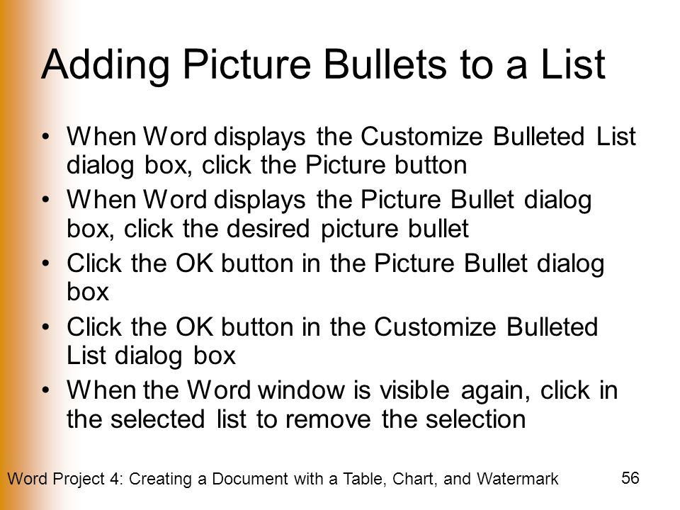 Word Project 4: Creating a Document with a Table, Chart, and Watermark 56 Adding Picture Bullets to a List When Word displays the Customize Bulleted List dialog box, click the Picture button When Word displays the Picture Bullet dialog box, click the desired picture bullet Click the OK button in the Picture Bullet dialog box Click the OK button in the Customize Bulleted List dialog box When the Word window is visible again, click in the selected list to remove the selection