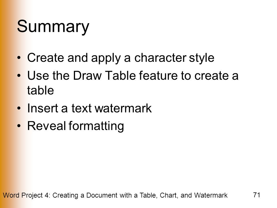 Word Project 4: Creating a Document with a Table, Chart, and Watermark 71 Summary Create and apply a character style Use the Draw Table feature to create a table Insert a text watermark Reveal formatting