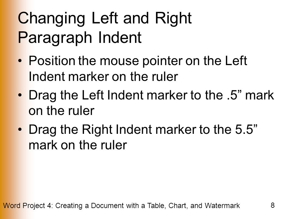 Word Project 4: Creating a Document with a Table, Chart, and Watermark 8 Changing Left and Right Paragraph Indent Position the mouse pointer on the Left Indent marker on the ruler Drag the Left Indent marker to the.5 mark on the ruler Drag the Right Indent marker to the 5.5 mark on the ruler