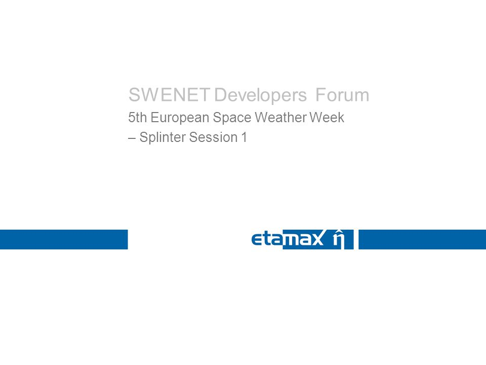 SWENET Developers Forum 5th European Space Weather Week – Splinter Session 1