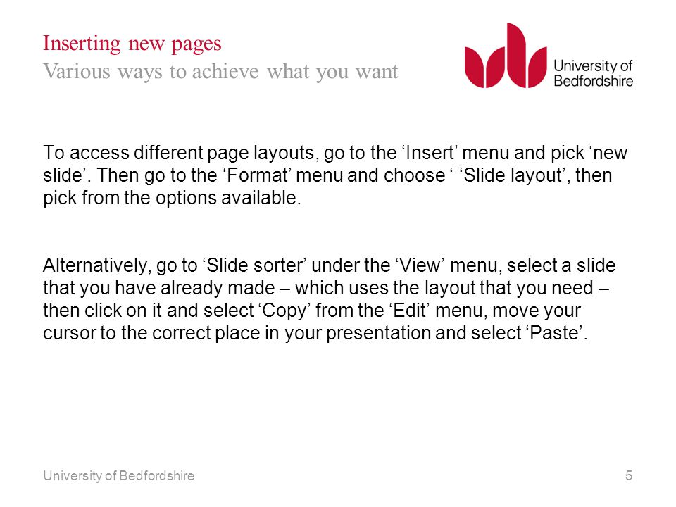 University of Bedfordshire5 Inserting new pages To access different page layouts, go to the 'Insert' menu and pick 'new slide'.