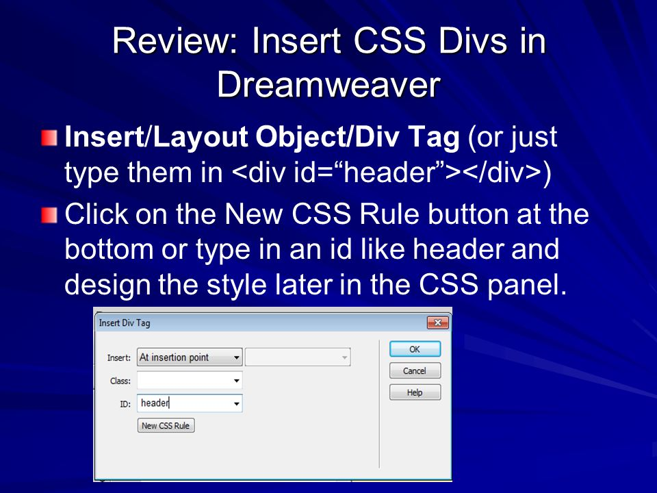 Review: Insert CSS Divs in Dreamweaver Insert/Layout Object/Div Tag (or just type them in ) Click on the New CSS Rule button at the bottom or type in an id like header and design the style later in the CSS panel.