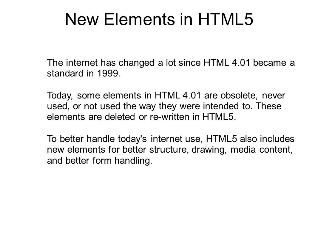 New Elements in HTML5 The internet has changed a lot since HTML 4.01 became a standard in 1999.