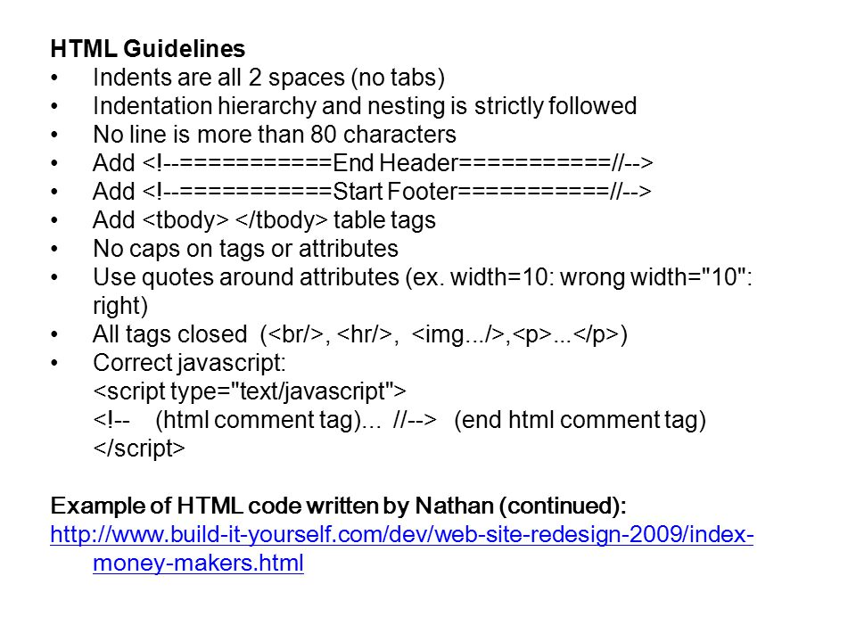 HTML Guidelines Indents are all 2 spaces (no tabs) Indentation hierarchy and nesting is strictly followed No line is more than 80 characters Add Add table tags No caps on tags or attributes Use quotes around attributes (ex.