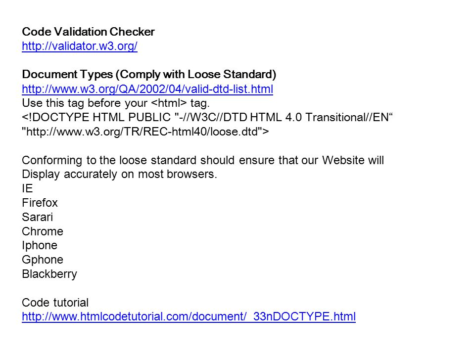 Code Validation Checker http://validator.w3.org/ Document Types (Comply with Loose Standard) http://www.w3.org/QA/2002/04/valid-dtd-list.html Use this tag before your tag.