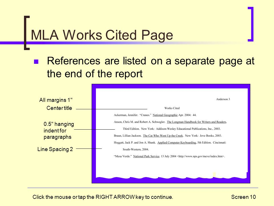 Screen 10 MLA Works Cited Page All margins 1 Center title 0.5 hanging indent for paragraphs Line Spacing 2 References are listed on a separate page at the end of the report Click the mouse or tap the RIGHT ARROW key to continue.