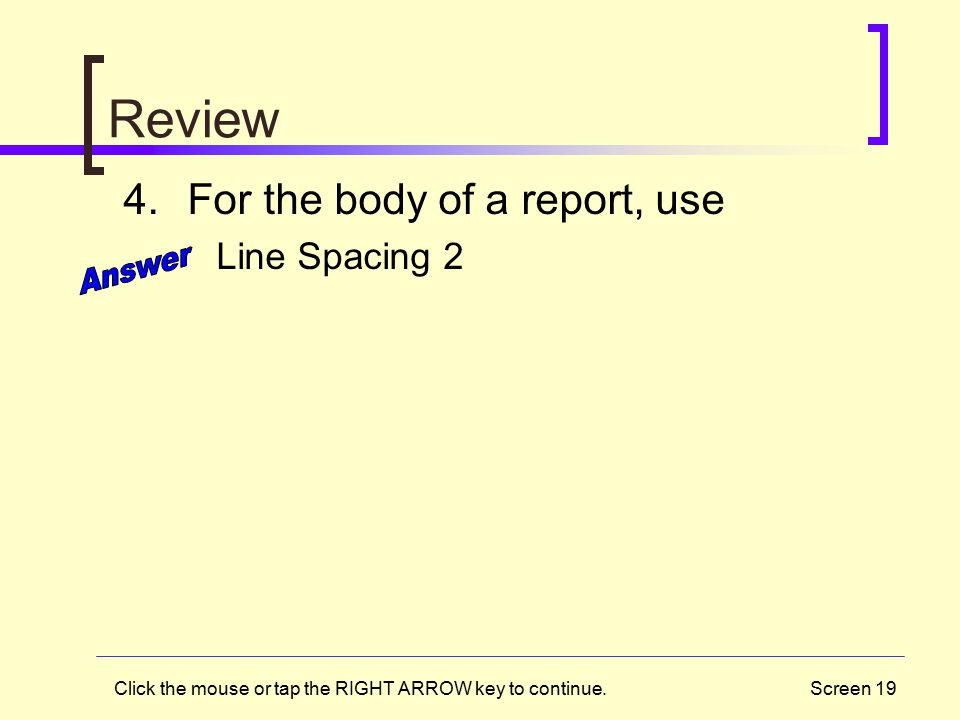 Screen 19 Review 4.For the body of a report, use Line Spacing 2 Click the mouse or tap the RIGHT ARROW key to continue.