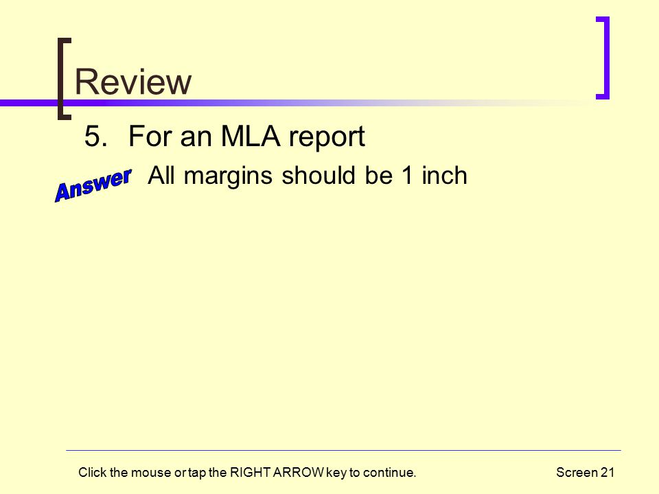 Screen 21 Review 5.For an MLA report All margins should be 1 inch Click the mouse or tap the RIGHT ARROW key to continue.