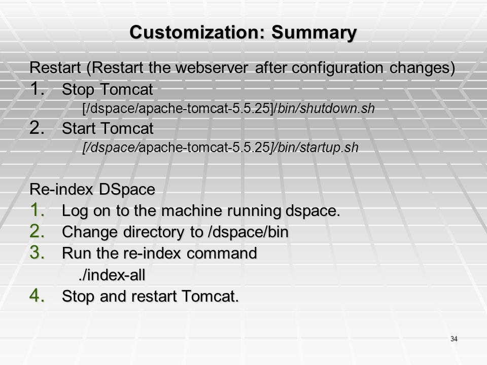 34 Customization: Summary Restart (Restart the webserver after configuration changes) 1. Stop Tomcat [/dspace/bin/shutdown.sh [/dspace/apache-tomcat-5