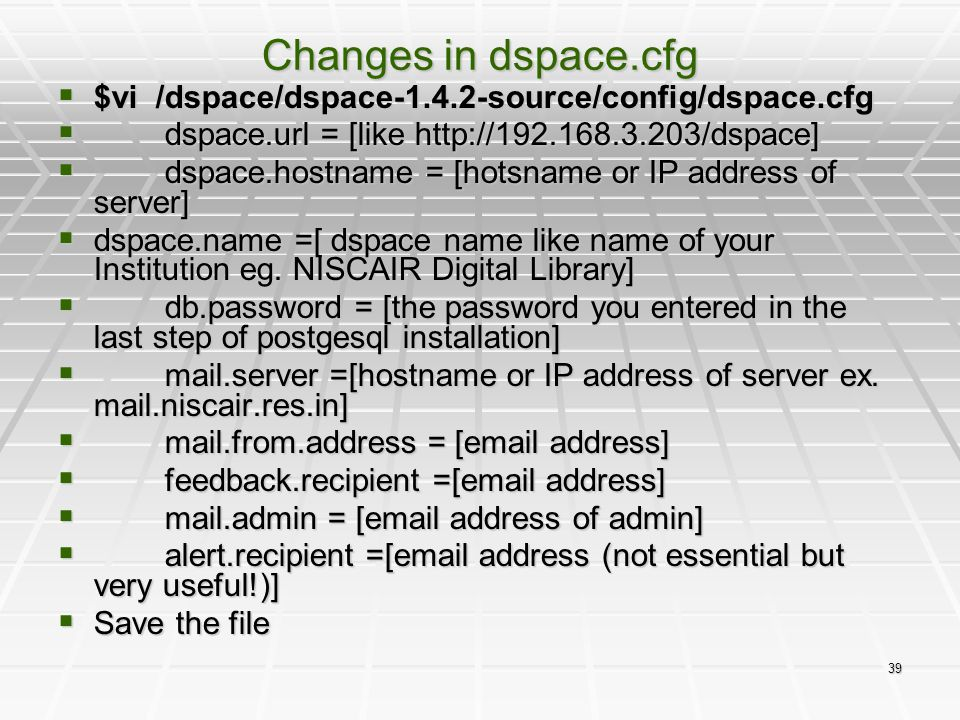 39 Changes in dspace.cfg  $vi /dspace/dspace-1.4.2-source/config/dspace.cfg  dspace.url = [like http://192.168.3.203/dspace]  dspace.hostname = [ho