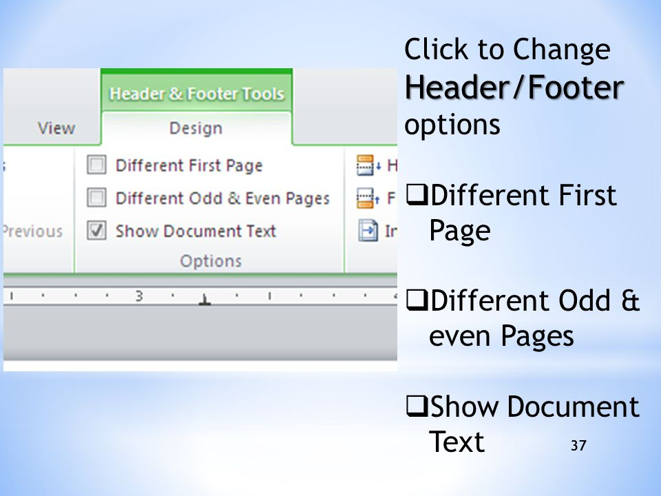 37 Header/Footer Click to Change Header/Footer options  Different First Page  Different Odd & even Pages  Show Document Text