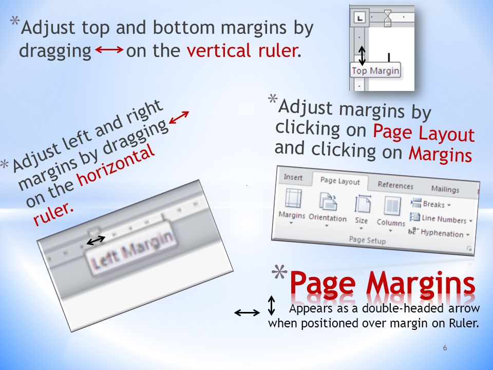 * Adjust margins by clicking on Page Layout and clicking on Margins 6 * Adjust left and right margins by dragging on the horizontal ruler.
