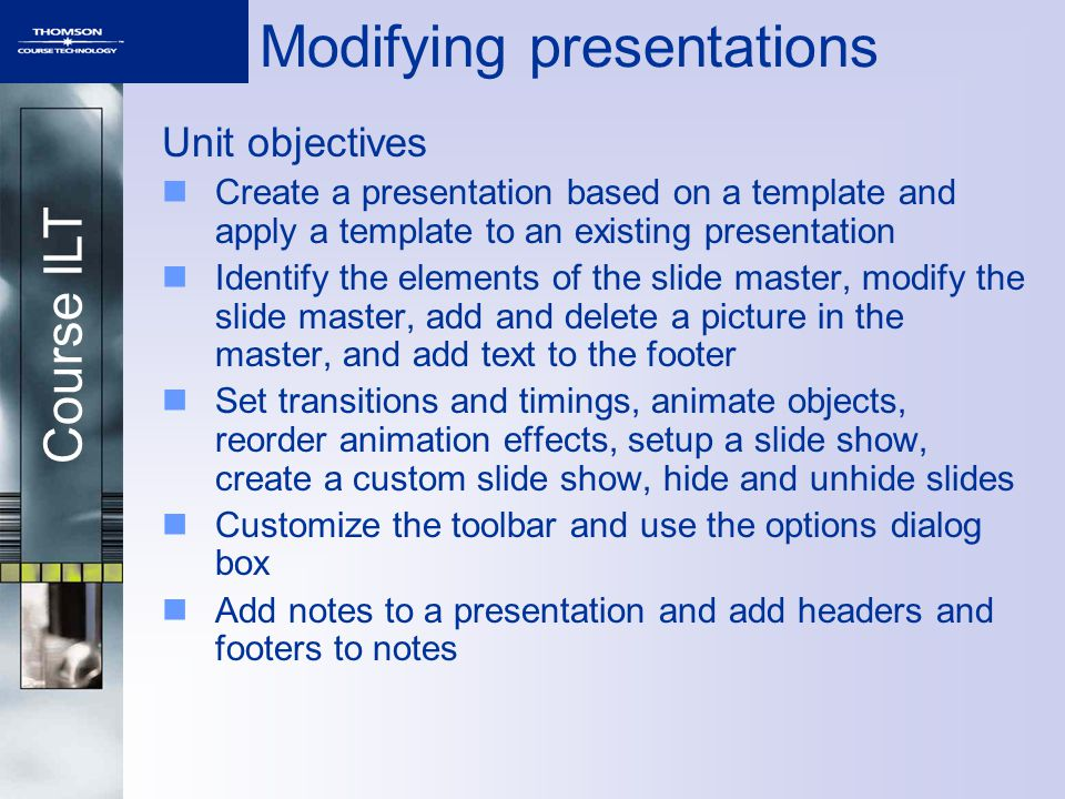 Course ILT Modifying presentations Unit objectives Create a presentation based on a template and apply a template to an existing presentation Identify the elements of the slide master, modify the slide master, add and delete a picture in the master, and add text to the footer Set transitions and timings, animate objects, reorder animation effects, setup a slide show, create a custom slide show, hide and unhide slides Customize the toolbar and use the options dialog box Add notes to a presentation and add headers and footers to notes