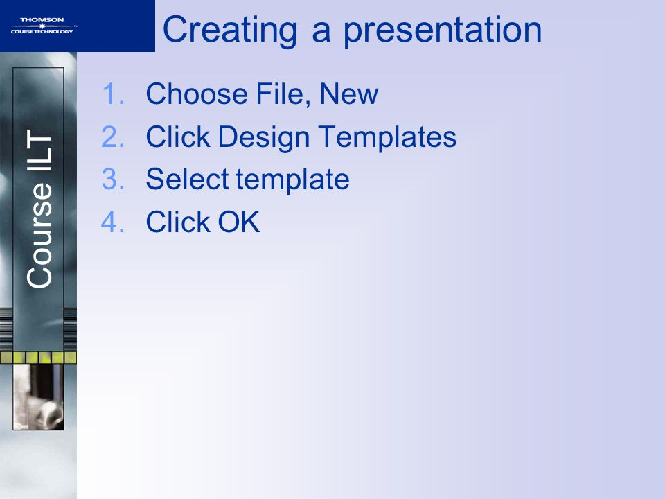 Course ILT Creating a presentation 1.Choose File, New 2.Click Design Templates 3.Select template 4.Click OK