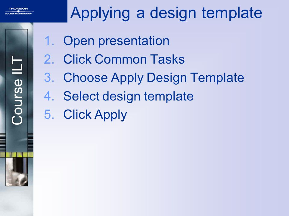 Course ILT Applying a design template 1.Open presentation 2.Click Common Tasks 3.Choose Apply Design Template 4.Select design template 5.Click Apply