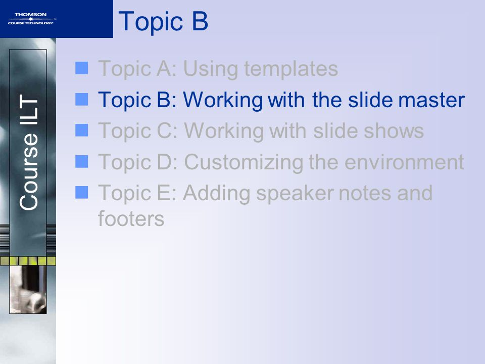 Course ILT Topic B Topic A: Using templates Topic B: Working with the slide master Topic C: Working with slide shows Topic D: Customizing the environment Topic E: Adding speaker notes and footers
