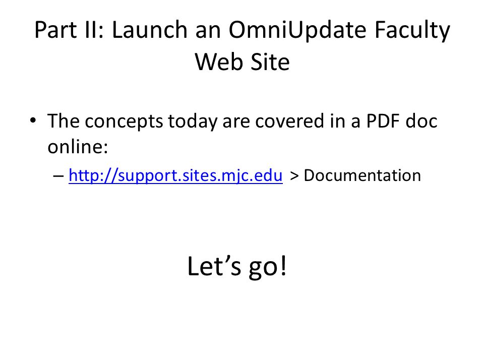 Part II: Launch an OmniUpdate Faculty Web Site The concepts today are covered in a PDF doc online: – http://support.sites.mjc.edu > Documentation http://support.sites.mjc.edu Let's go!