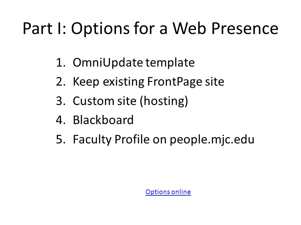 Part I: Options for a Web Presence 1.OmniUpdate template 2.Keep existing FrontPage site 3.Custom site (hosting) 4.Blackboard 5.Faculty Profile on people.mjc.edu Options online