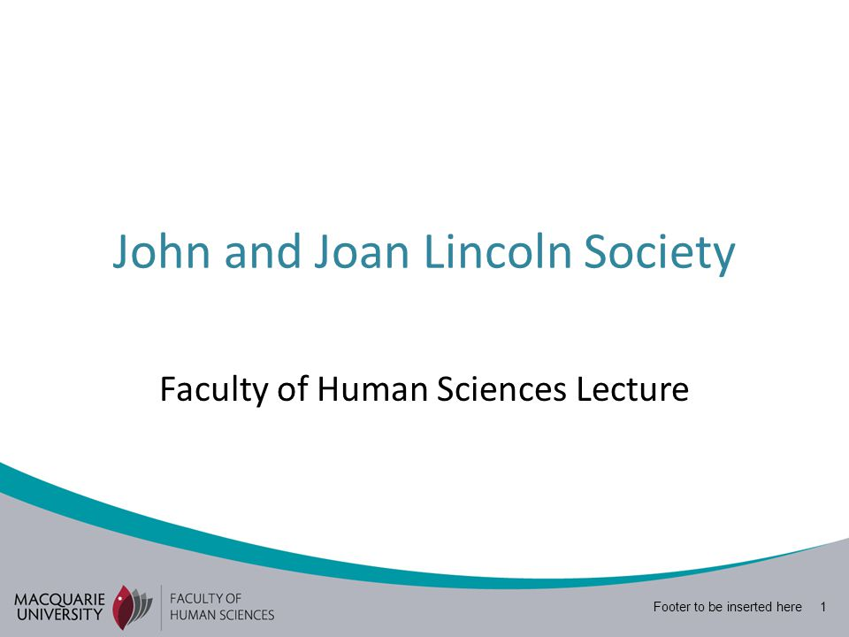Footer to be inserted here 1 John and Joan Lincoln Society Faculty of Human Sciences Lecture