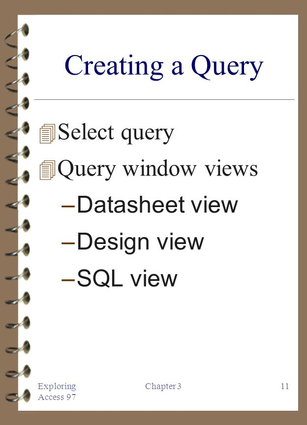 Exploring Access 97 Chapter 311 Creating a Query 4 Select query 4 Query window views –Datasheet view –Design view –SQL view