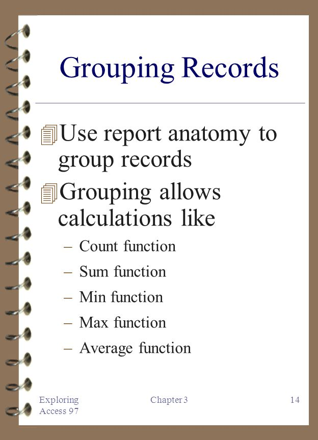 Exploring Access 97 Chapter 314 Grouping Records 4 Use report anatomy to group records 4 Grouping allows calculations like –Count function –Sum function –Min function –Max function –Average function