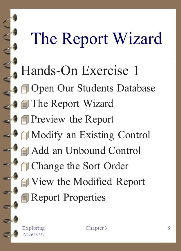 Exploring Access 97 Chapter 39 The Report Wizard Hands-On Exercise 1 4 Open Our Students Database 4 The Report Wizard 4 Preview the Report 4 Modify an Existing Control 4 Add an Unbound Control 4 Change the Sort Order 4 View the Modified Report 4 Report Properties