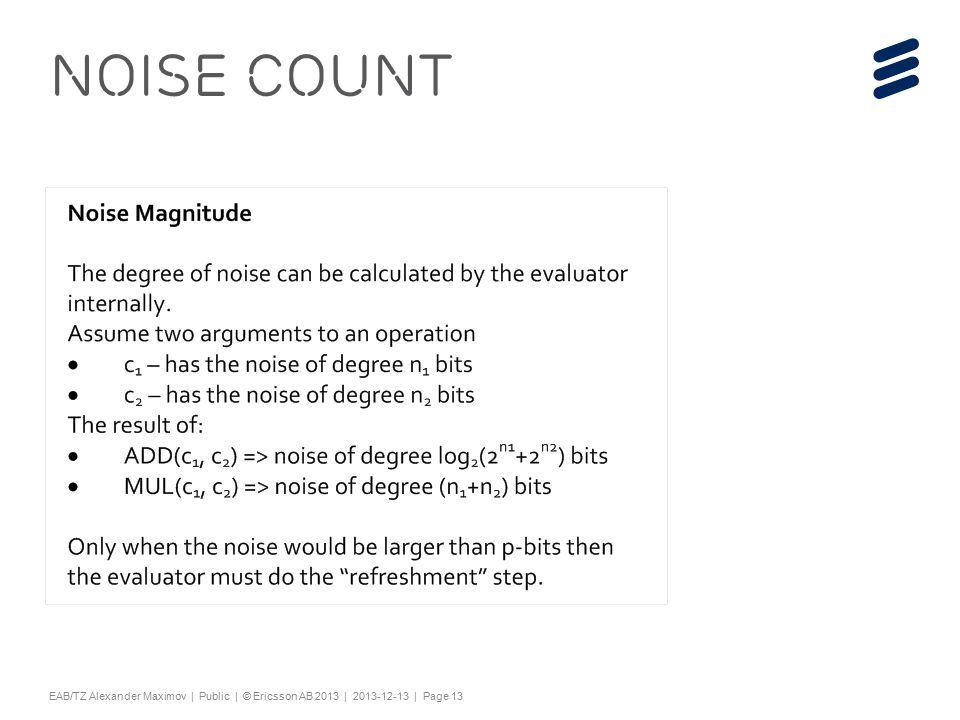 "Slide title 44 pt Text and bullet level 1 minimum 24 pt Bullets level 2-5 minimum 20 pt Characters for Embedded font: ! #$%& ()*+,-./0123456789:; @ABCDEFGHIJKLMNOPQRSTUV WXYZ[\]^_`abcdefghijklmnopqrstuvwxyz{|}~¡ ¢£¤¥¦§¨©ª«¬®¯°±²³´¶·¸¹º»¼½ÀÁÂÃÄÅÆÇÈËÌÍÎÏÐÑÒÓ ÔÕÖ×ØÙÚÛÜÝÞßàáâãäåæçèéêëìíîïðñòóôõö÷ øùúûüýþÿĀāĂăąĆćĊċČĎďĐđĒĖėĘęĚěĞğĠġĢģĪī ĮįİıĶķĹĺĻļĽľŁłŃńŅņŇňŌŐőŒœŔŕŖŗŘřŚśŞşŠšŢţ ŤťŪūŮůŰűŲųŴŵŶŷŸŹźŻżŽžƒȘșˆˇ˘˙˚˛˜˝ẀẁẃẄẅỲ ỳ–— ''' ""†‡…‰‹›⁄€™ĀĀĂĂĄĄĆĆĊĊČČĎĎĐĐĒĒĖĖĘĘĚĚĞĞ ĠĠĢĢĪĪĮĮİĶĶĹĹĻĻĽĽŃŃŅŅŇŇŌŌŐŐŔŔŖŖŘŘŚŚŞŞŢŢŤ ŤŪŪŮŮŰŰŲŲŴŴŶŶŹŹŻŻȘș−≤≥fifl ΆΈΉΊΌΎΏΐΑΒΓΕΖΗΘΙΚΛΜΝΞΟΠΡΣΤΥΦΧΨΪΫΆΈΉΊΰ αβγδεζηθικλνξορςΣΤΥΦΧΨΩΪΫΌΎΏ ЁЂЃЄЅІЇЈЉЊЋЌЎЏАБВГДЕЖЗИЙКЛМНОПРСТУФХ ЦЧШЩЪЫЬЭЮЯАБВГДЕЖЗИЙКЛМНОПРСТУФХЦ ЧШЩЪЫЬЭЮЯЁЂЃЄЅІЇЈЉЊЋЌЎЏѢѢѲѲѴѴҐҐә ǽ Ẁ ẁẂẃẄẅỲỳ№ Do not add objects or text in the footer area EAB/TZ Alexander Maximov | Public | © Ericsson AB 2013 | 2013-12-13 | Page 13 Noise Count"