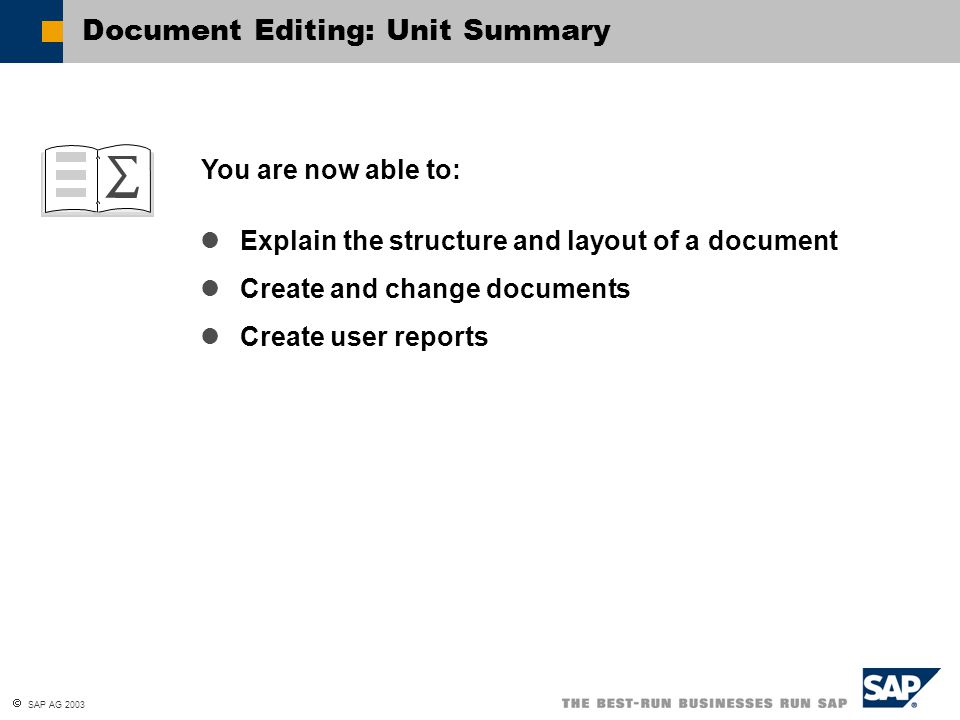  SAP AG 2003 You are now able to: Document Editing: Unit Summary Explain the structure and layout of a document Create and change documents Create user reports