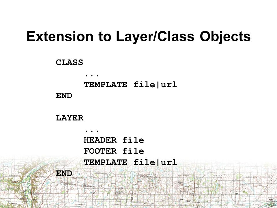 Extension to Layer/Class Objects CLASS... TEMPLATE file|url END LAYER... HEADER file FOOTER file TEMPLATE file|url END