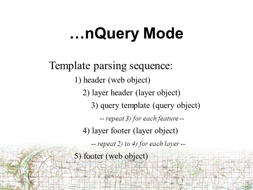 …nQuery Mode Template parsing sequence: 1) header (web object) 2) layer header (layer object) 3) query template (query object) -- repeat 3) for each feature -- 4) layer footer (layer object) -- repeat 2) to 4) for each layer -- 5) footer (web object)