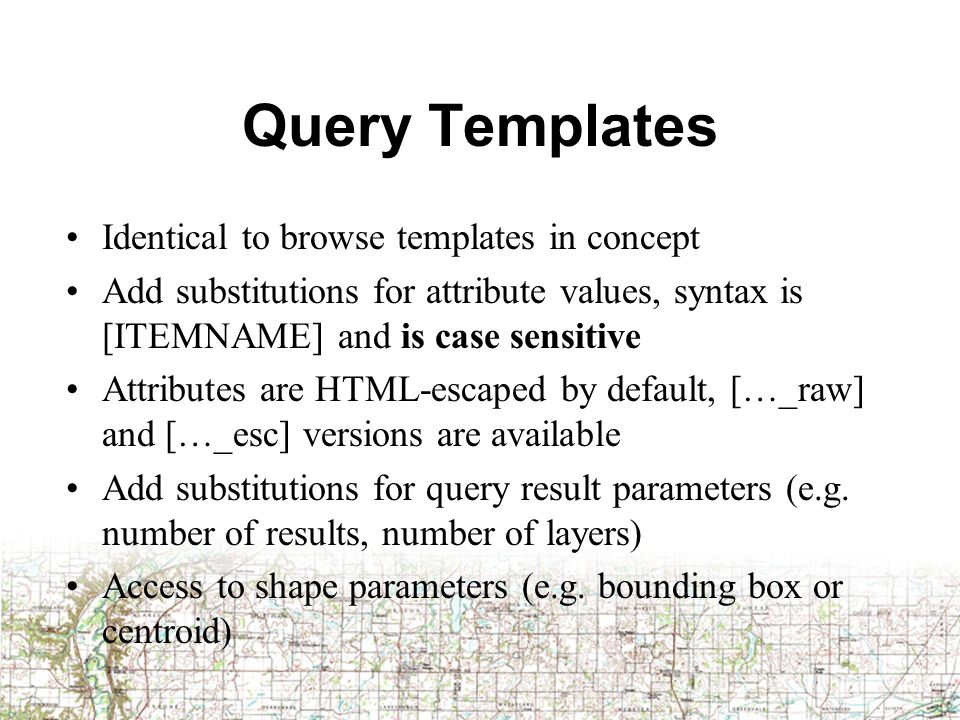 Query Templates Identical to browse templates in concept Add substitutions for attribute values, syntax is [ITEMNAME] and is case sensitive Attributes are HTML-escaped by default, […_raw] and […_esc] versions are available Add substitutions for query result parameters (e.g.