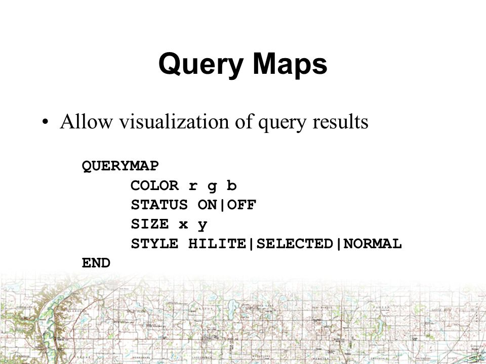 Query Maps Allow visualization of query results QUERYMAP COLOR r g b STATUS ON|OFF SIZE x y STYLE HILITE|SELECTED|NORMAL END