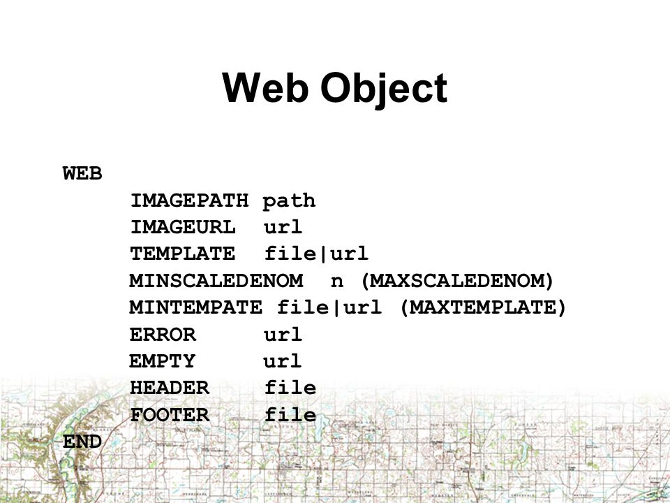 Web Object WEB IMAGEPATH path IMAGEURLurl TEMPLATEfile|url MINSCALEDENOMn (MAXSCALEDENOM) MINTEMPATE file|url (MAXTEMPLATE) ERRORurl EMPTY url HEADERfile FOOTERfile END