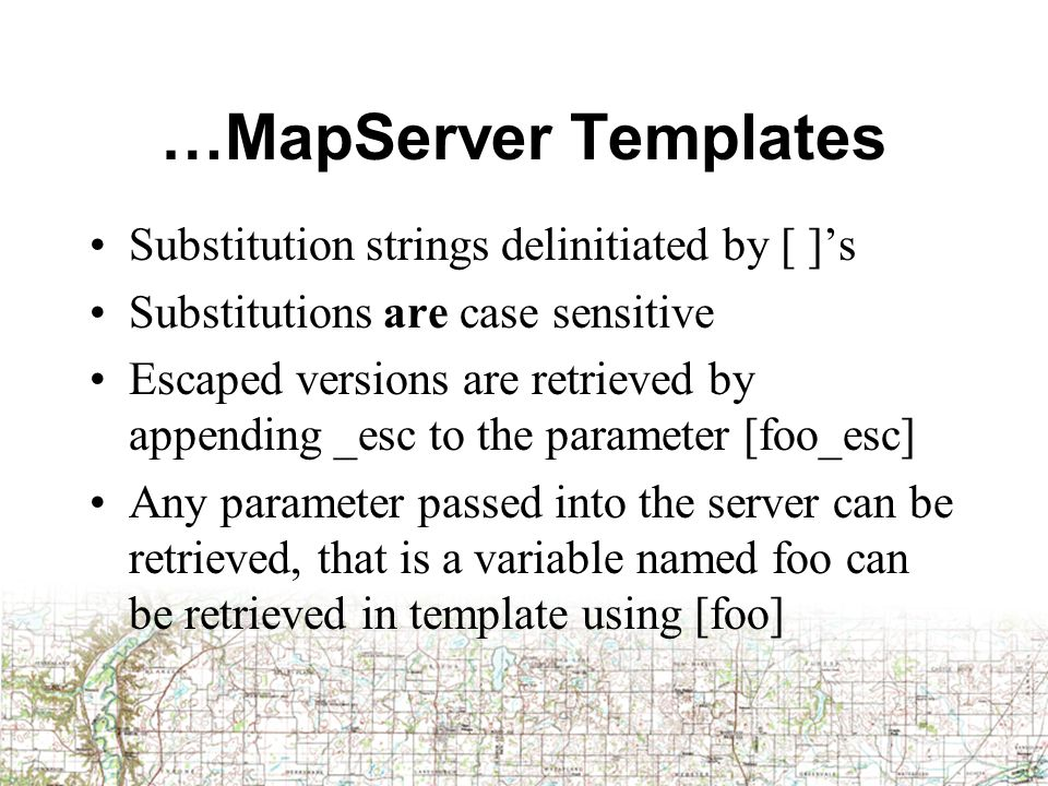…MapServer Templates Substitution strings delinitiated by [ ]'s Substitutions are case sensitive Escaped versions are retrieved by appending _esc to the parameter [foo_esc] Any parameter passed into the server can be retrieved, that is a variable named foo can be retrieved in template using [foo]
