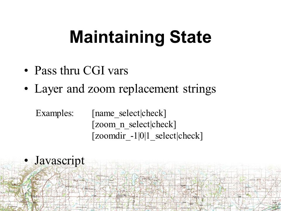 Maintaining State Pass thru CGI vars Layer and zoom replacement strings Javascript Examples: [name_select|check] [zoom_n_select|check] [zoomdir_-1|0|1_select|check]