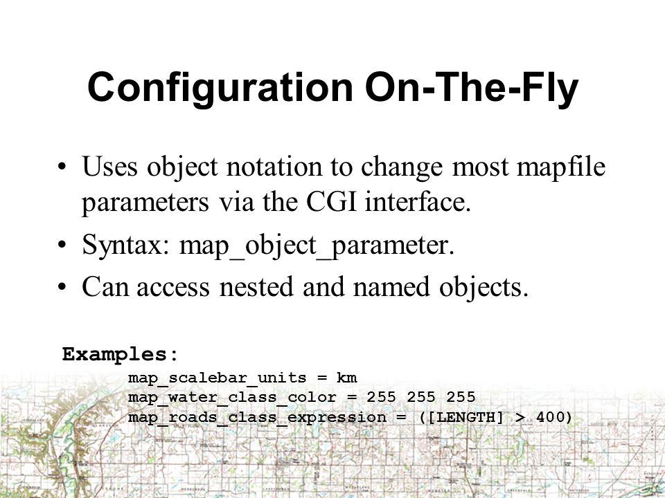 Configuration On-The-Fly Uses object notation to change most mapfile parameters via the CGI interface. Syntax: map_object_parameter. Can access nested