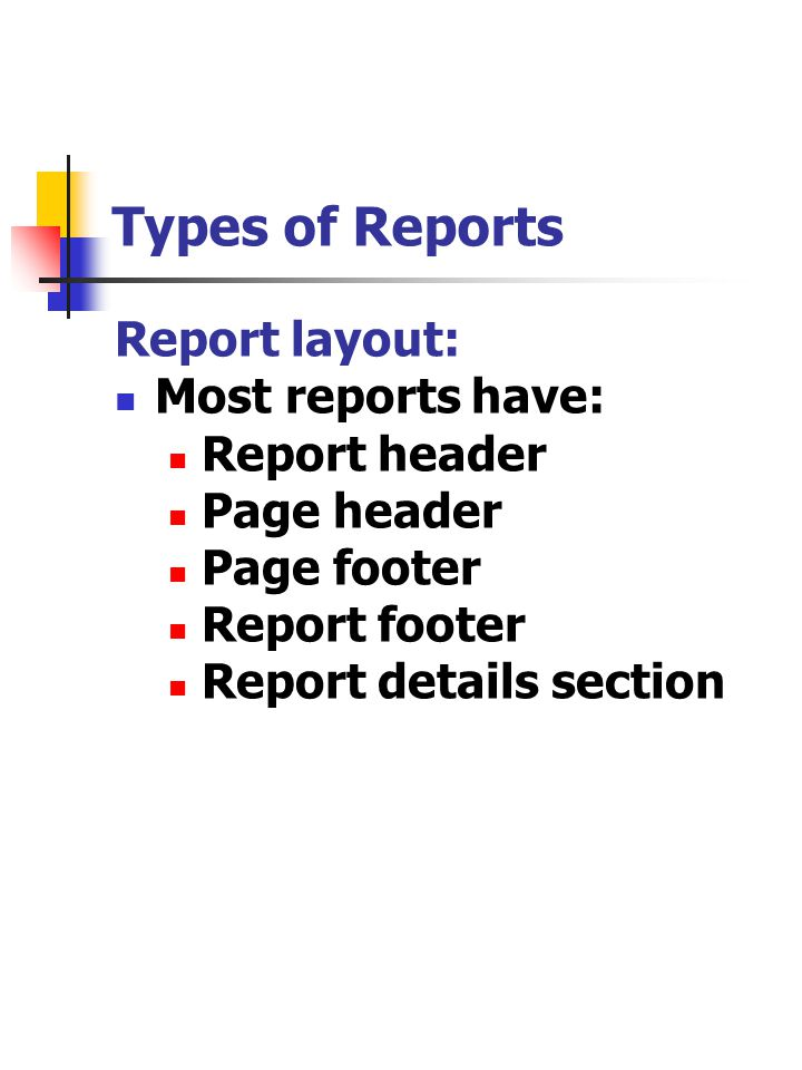 Types of Reports Report layout: Most reports have: Report header Page header Page footer Report footer Report details section