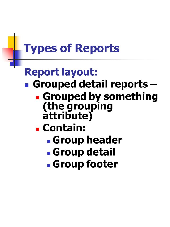 Types of Reports Report layout: Grouped detail reports – Grouped by something (the grouping attribute) Contain: Group header Group detail Group footer