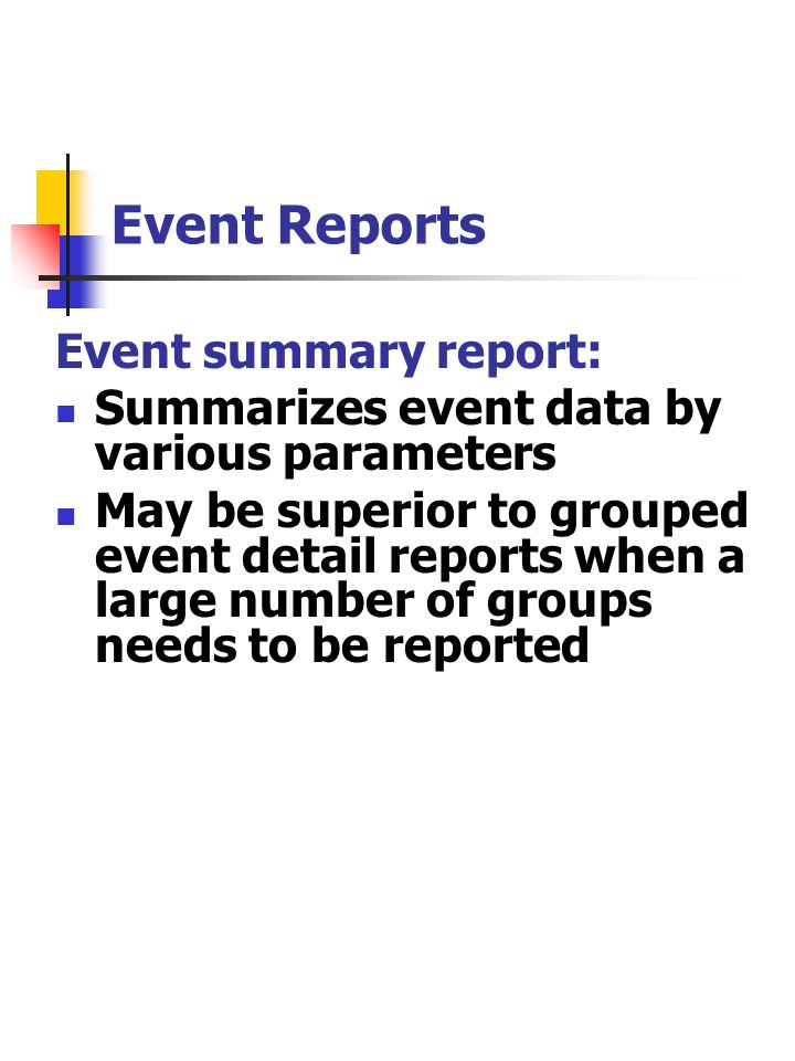 Event Reports Event summary report: Summarizes event data by various parameters May be superior to grouped event detail reports when a large number of