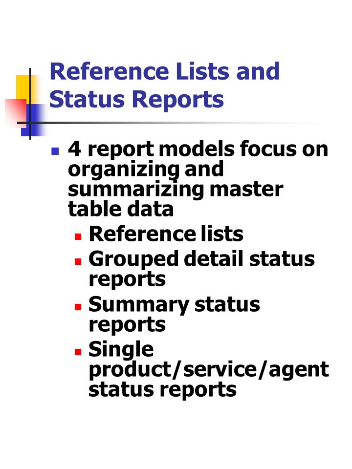 Reference Lists and Status Reports 4 report models focus on organizing and summarizing master table data Reference lists Grouped detail status reports