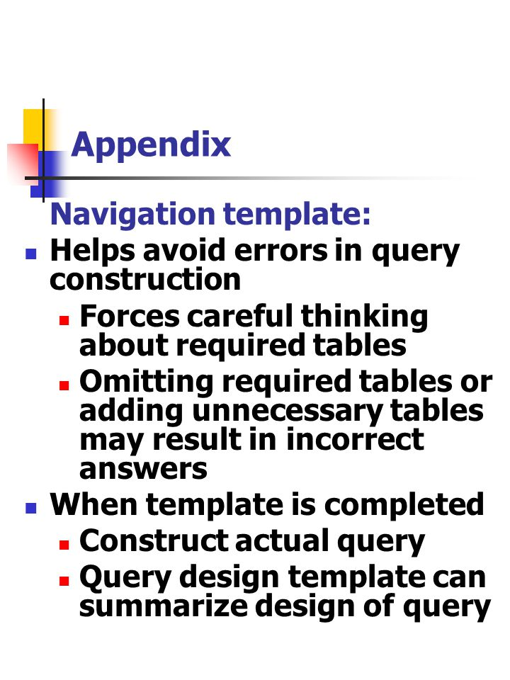 Appendix Navigation template: Helps avoid errors in query construction Forces careful thinking about required tables Omitting required tables or addin