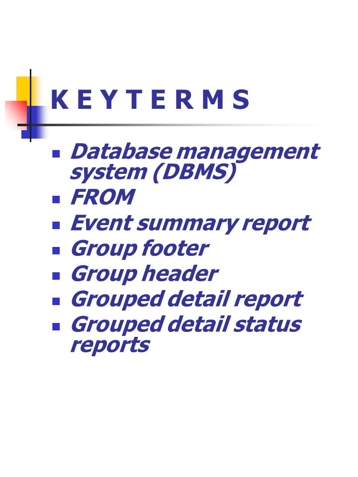 K E Y T E R M S Database management system (DBMS) FROM Event summary report Group footer Group header Grouped detail report Grouped detail status repo