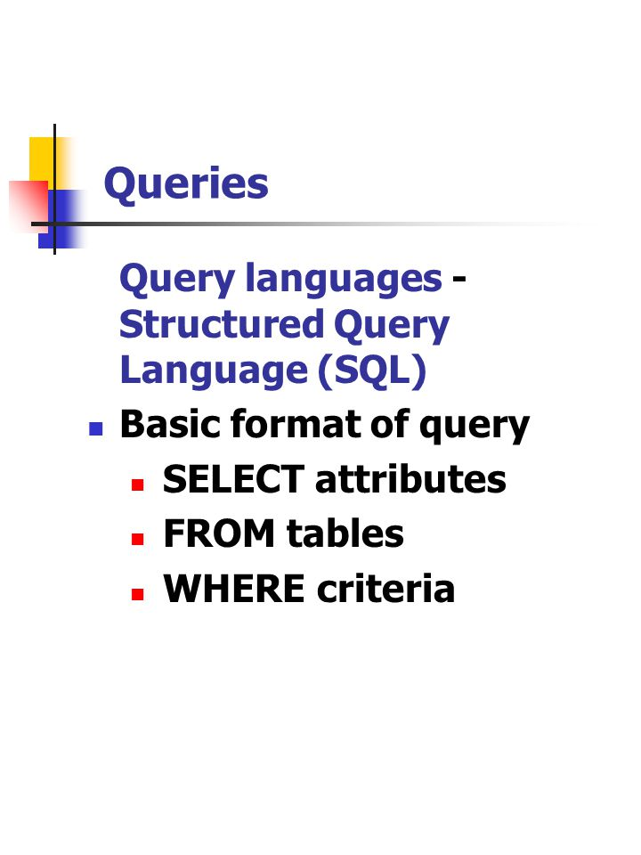Queries Query languages - Structured Query Language (SQL) Basic format of query SELECT attributes FROM tables WHERE criteria