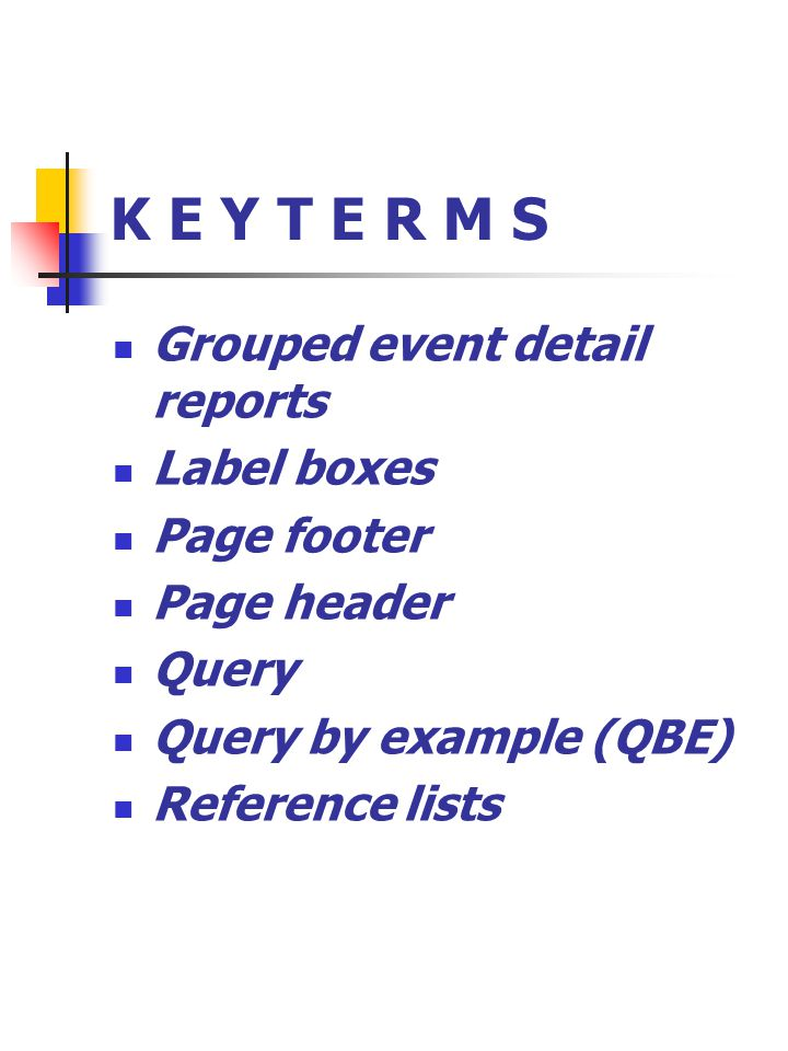 K E Y T E R M S Grouped event detail reports Label boxes Page footer Page header Query Query by example (QBE) Reference lists