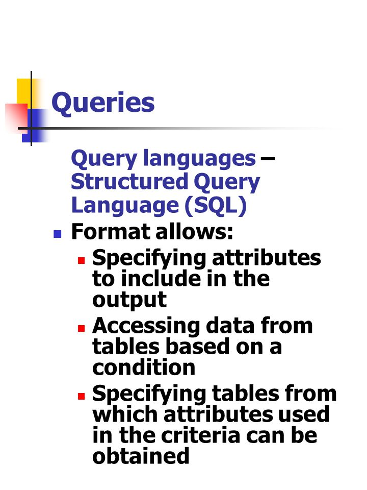 Queries Query languages – Structured Query Language (SQL) Format allows: Specifying attributes to include in the output Accessing data from tables bas