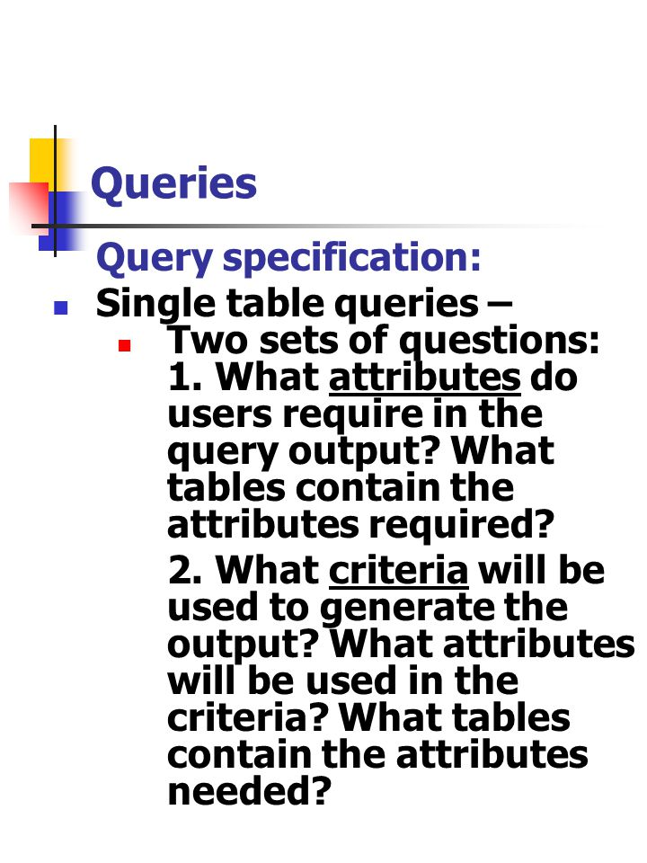 Queries Query specification: Single table queries – Two sets of questions: 1. What attributes do users require in the query output? What tables contai