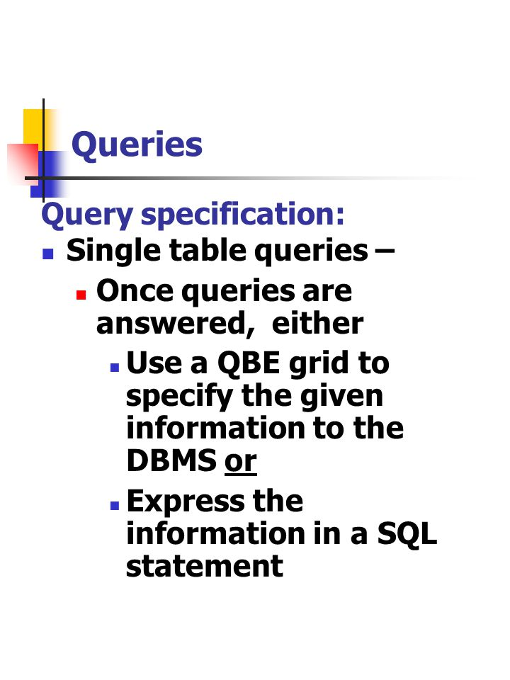 Queries Query specification: Single table queries – Once queries are answered, either Use a QBE grid to specify the given information to the DBMS or E